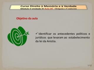 Curso Direito à Memória e à Verdade Módulo  II  Unidade  III  Aula  20  -  Origens e Contexto