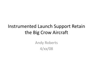 Instrumented Launch Support Retain the Big Crow Aircraft