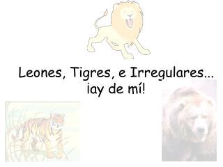 Leones, Tigres, e Irregulares... ¡ay de mí!