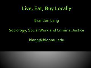 Live, Eat, Buy Locally Brandon Lang Sociology, Social Work and Criminal Justice klang@bloomu