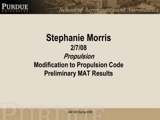 Stephanie Morris 2/7/08 Propulsion Modification to Propulsion Code Preliminary MAT Results