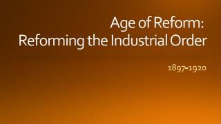 Age of Reform:  Reforming the Industrial Order