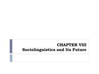 CHAPTER VIII Sociolinguistics and Its Future