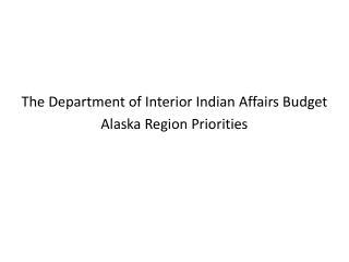 The Department of Interior Indian Affairs Budget  Alaska Region Priorities