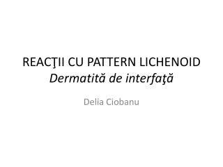 REAC ŢII CU PATTERN LICHENOID Dermatită de interfaţă