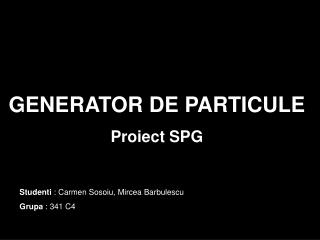 GENERATOR DE PARTICULE Proiect SPG
