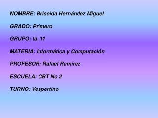 NOMBRE: Briseida Hernández Miguel GRADO: Primero GRUPO: ta_11 MATERIA: Informática y Computación