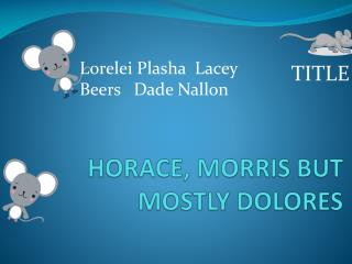 HORACE, MORRIS BUT MOSTLY DOLORES