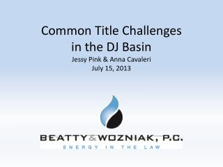 Common Title Challenges  in the DJ Basin Jessy Pink & Anna Cavaleri July 15, 2013