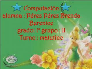 Computación alumna : Pérez  Pérez  Brenda Berenice  grado: 1° grupo : II Turno : matutino