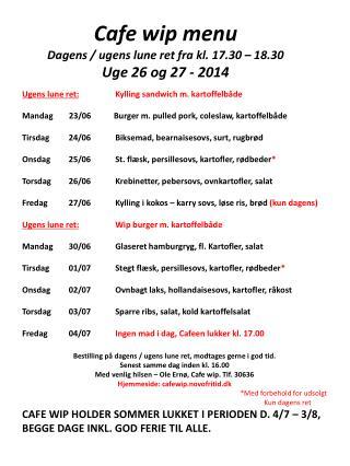 Cafe wip menu Dagens / ugens lune ret fra kl. 17.30 – 18.30 Uge  26 og 27 -  2014