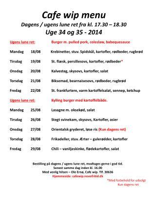 Cafe wip menu Dagens / ugens lune ret fra kl. 17.30 – 18.30 Uge  34 og 35 -  2014