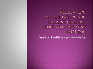 Regulation, accreditation, and payment practice  group 2012 mid-year luncheon