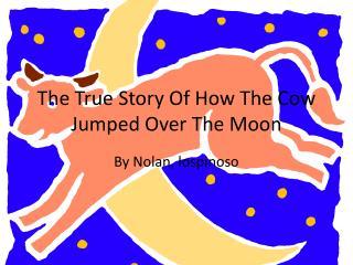 The True  S tory  O f  H ow  T he  C ow Jumped  O ver  T he Moon