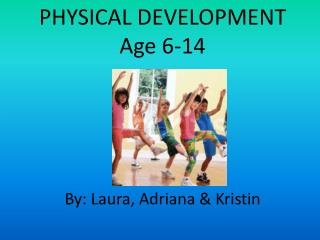 PHYSICAL DEVELOPMENT Age 6-14 By: Laura, Adriana & Kristin