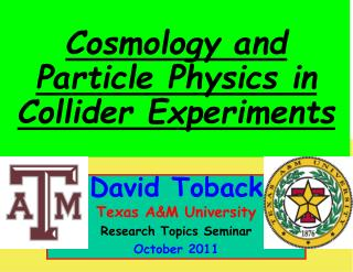 David Toback Texas A&M University Research Topics Seminar October  2011