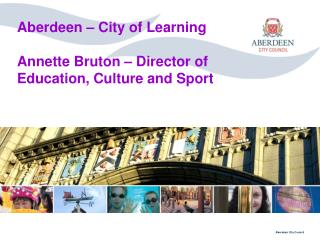 Aberdeen – City of Learning Annette Bruton – Director of Education, Culture and Sport