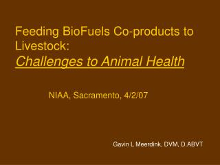 Feeding BioFuels Co-products to Livestock: Challenges to Animal Health           NIAA, Sacramento, 4