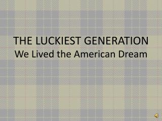 THE LUCKIEST GENERATION We Lived the American Dream