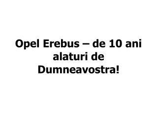 Opel Erebus ??? de 10 ani alaturi de Dumneavostra!