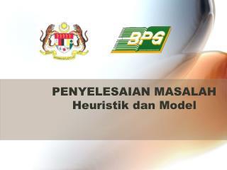 PENYELESAIAN MASALAH Heuristik dan  Model