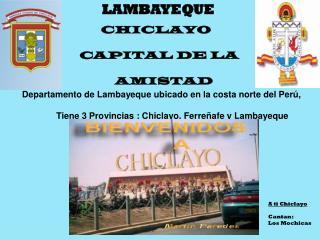 CHICLAYO    CAPITAL DE LA               AMISTAD