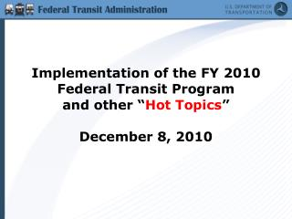 "Implementation of the FY 2010 Federal Transit Program and other "" Hot Topics ""  December 8, 2010"