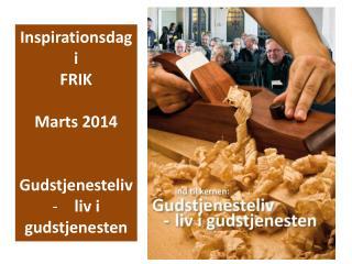 Inspirationsdag i FRIK Marts 2014 Gudstjenesteliv liv i gudstjenesten