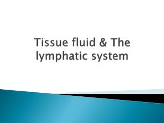 Tissue fluid  & The lymphatic system
