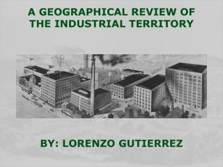 A GEOGRAPHICAL REVIEW OF THE INDUSTRIAL TERRITORY