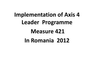 Implementation of Axis 4 Leader   Programme M easure 421  In Romania  2012