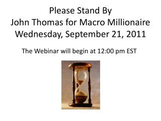 Please Stand By John Thomas for Macro Millionaire Wednesday, September 21, 2011