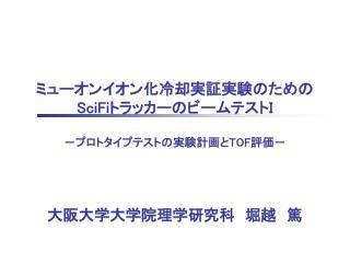 ミューオンイオン化冷却実証実験のための SciFi トラッカーのビームテスト I  -プロトタイプテストの実験計画と TOF 評価- 大阪大学大学院理学研究科 堀越 篤