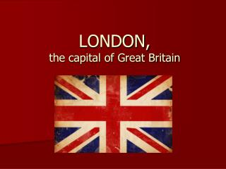 LONDON, the capital of Great Britain