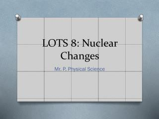 LOTS 8: Nuclear Changes