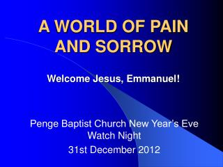 A WORLD OF PAIN AND SORROW Welcome Jesus, Emmanuel!