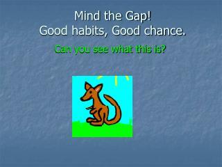Mind the Gap! Good habits, Good chance.