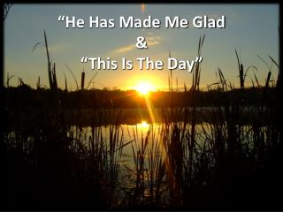 """"""" He Has Made Me  Glad & """"This Is The Day """""""