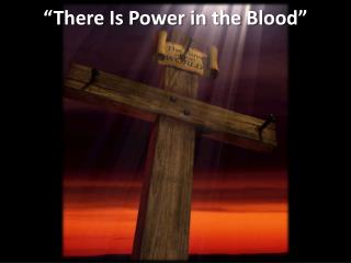 """""""There  Is Power in the  Blood"""""""