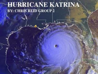 Hurricane Katrina By: Chris Reid Group 2