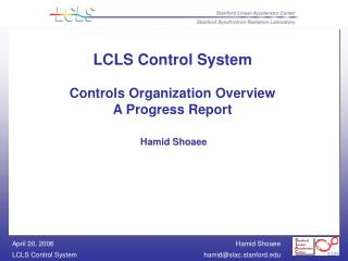 LCLS Control System Controls Organization Overview A Progress Report Hamid Shoaee