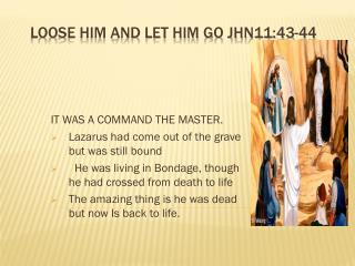 LOOSE HIM AND LET HIM GO jhn11:43-44