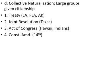 d. Collective Naturalization: Large groups given citizenship 1. Treaty (LA, FLA, AK)