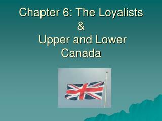 Chapter 6: The Loyalists &  Upper and Lower Canada
