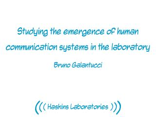 Studying the emergence of human communication systems in the laboratory  Bruno Galantucci