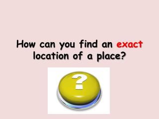 How can you find an  exact  location of a place?