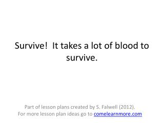 Survive!  It takes a lot of blood to survive.
