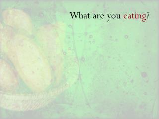 What are you  eating ?