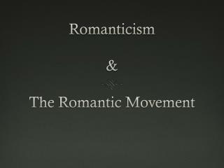 Romanticism  & The Romantic Movement