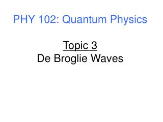 PHY 102: Quantum Physics Topic 3 De Broglie Waves